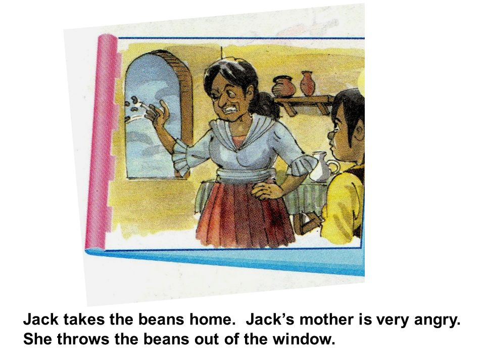 Jack takes the beans home. Jacks mother is very angry. She throws the beans out of the window.