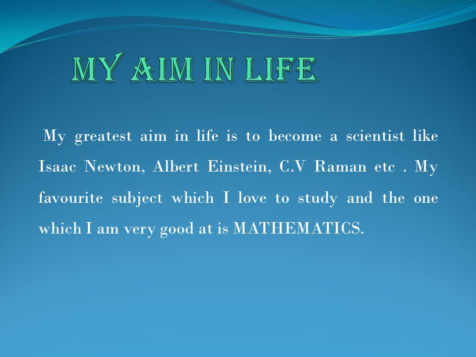 My greatest aim in life is to become a scientist like Isaac Newton, Albert Einstein, C.V Raman etc. My favourite subject which I love to study and the