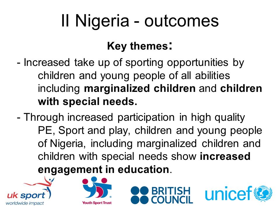 II Nigeria - outcomes Key themes : - Increased take up of sporting opportunities by children and young people of all abilities including marginalized children and children with special needs.