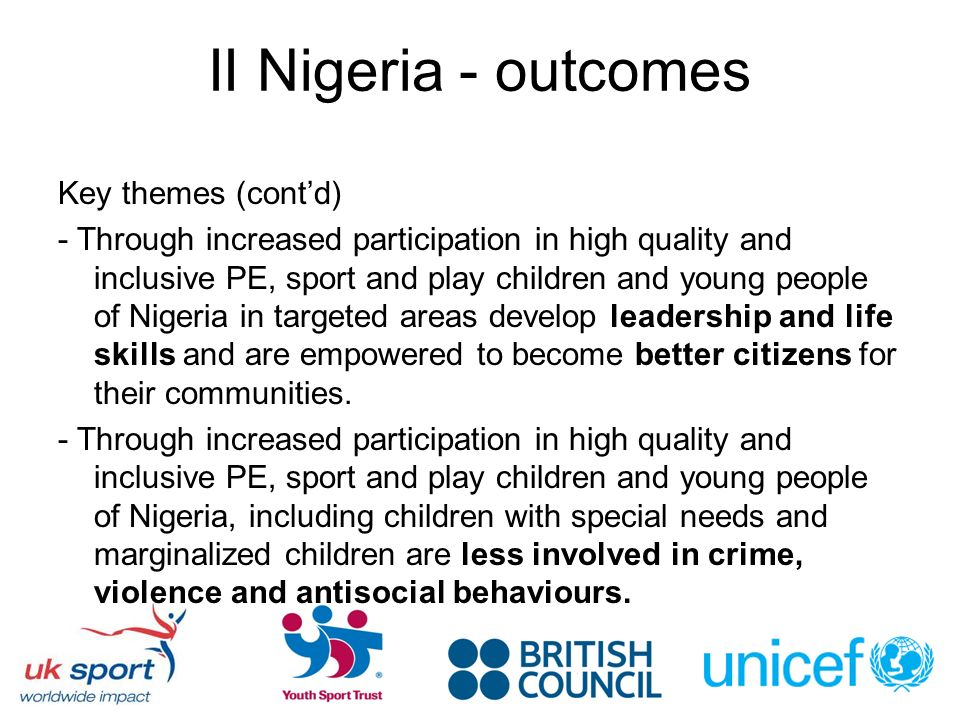 II Nigeria - outcomes Key themes (contd) - Through increased participation in high quality and inclusive PE, sport and play children and young people of Nigeria in targeted areas develop leadership and life skills and are empowered to become better citizens for their communities.