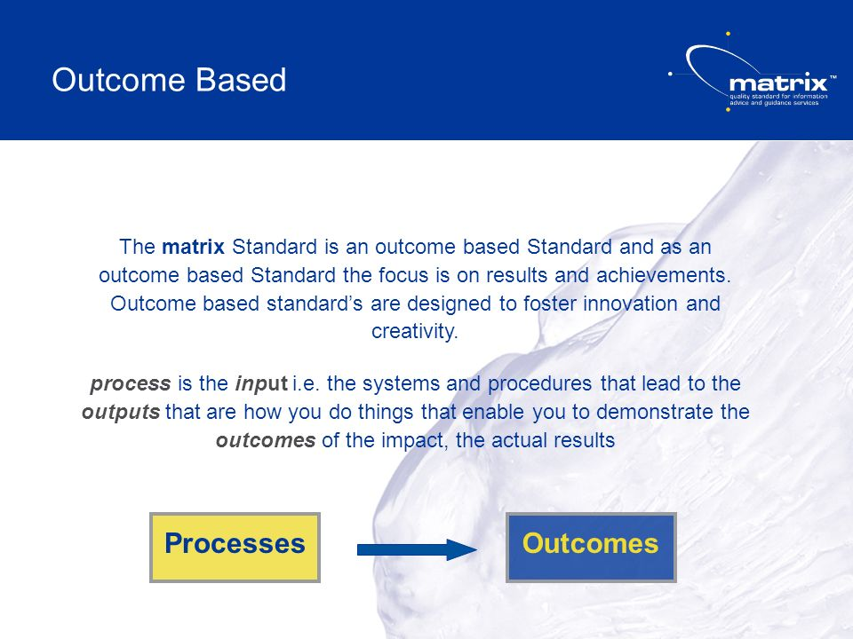 The matrix Standard is an outcome based Standard and as an outcome based Standard the focus is on results and achievements.