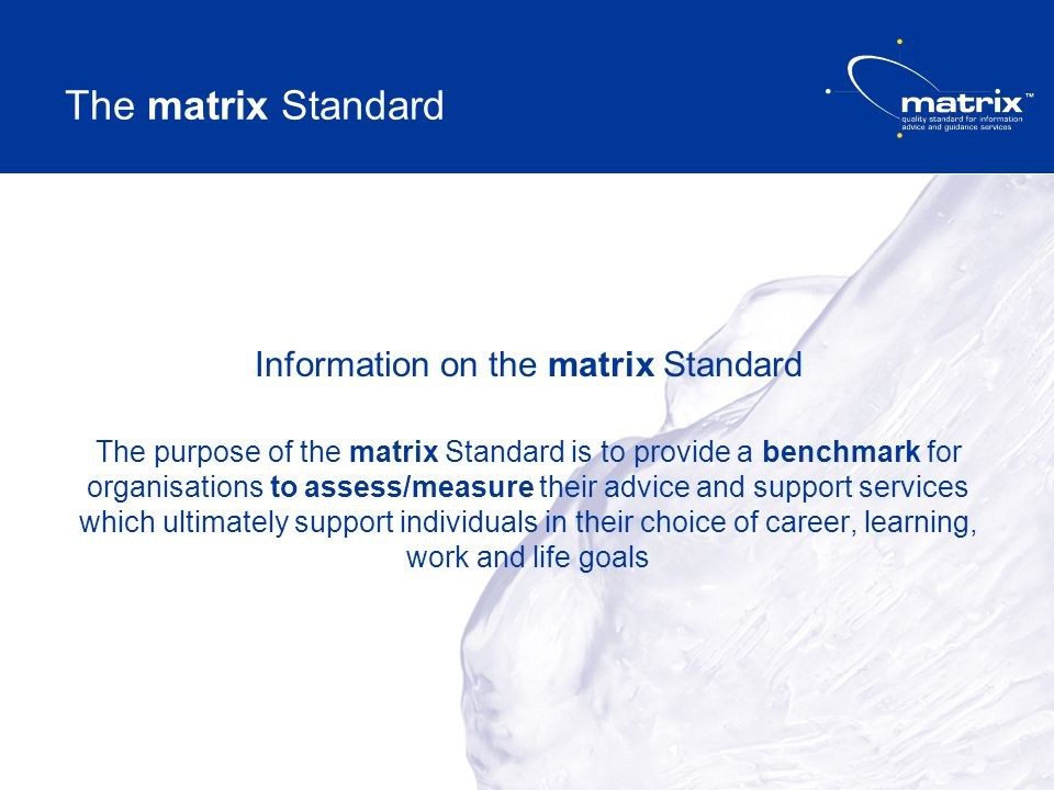 The matrix Standard Information on the matrix Standard The purpose of the matrix Standard is to provide a benchmark for organisations to assess/measure their advice and support services which ultimately support individuals in their choice of career, learning, work and life goals