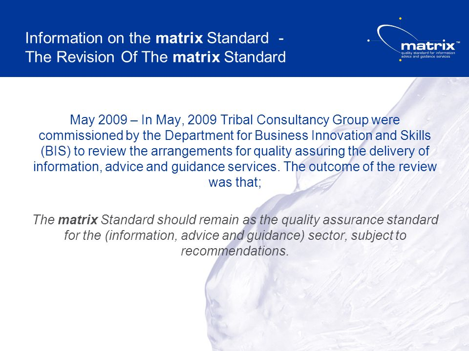 Information on the matrix Standard - The Revision Of The matrix Standard May 2009 – In May, 2009 Tribal Consultancy Group were commissioned by the Department for Business Innovation and Skills (BIS) to review the arrangements for quality assuring the delivery of information, advice and guidance services.