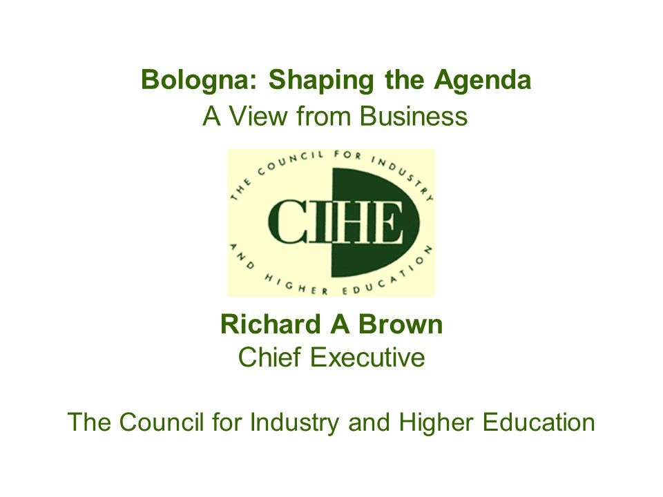 Bologna: Shaping the Agenda A View from Business Richard A Brown Chief Executive The Council for Industry and Higher Education