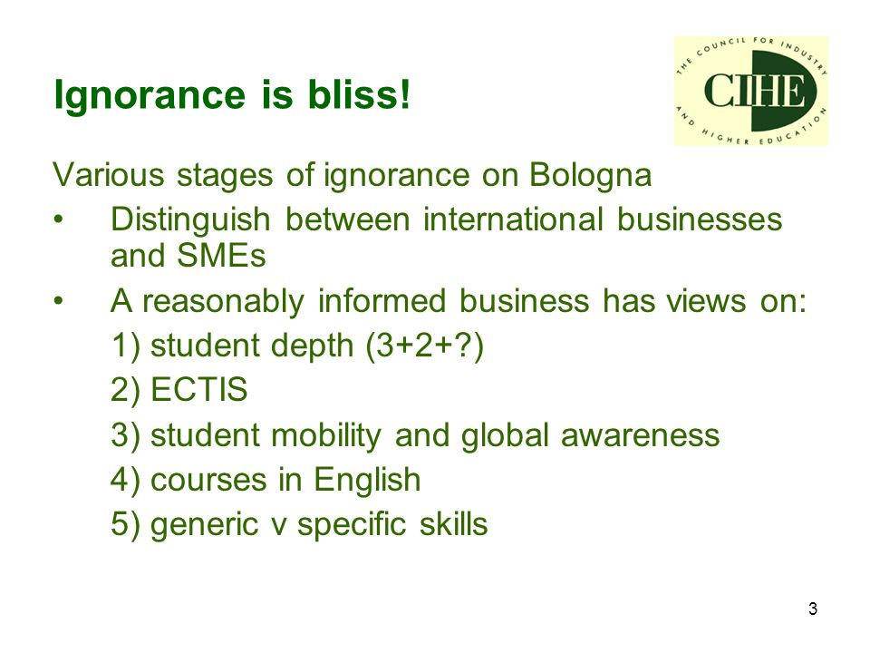 3 Various stages of ignorance on Bologna Distinguish between international businesses and SMEs A reasonably informed business has views on: 1) student depth (3+2+ ) 2) ECTIS 3) student mobility and global awareness 4) courses in English 5) generic v specific skills Ignorance is bliss!