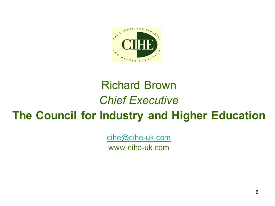8 Richard Brown Chief Executive The Council for Industry and Higher Education cihe@cihe-uk.com www.cihe-uk.com