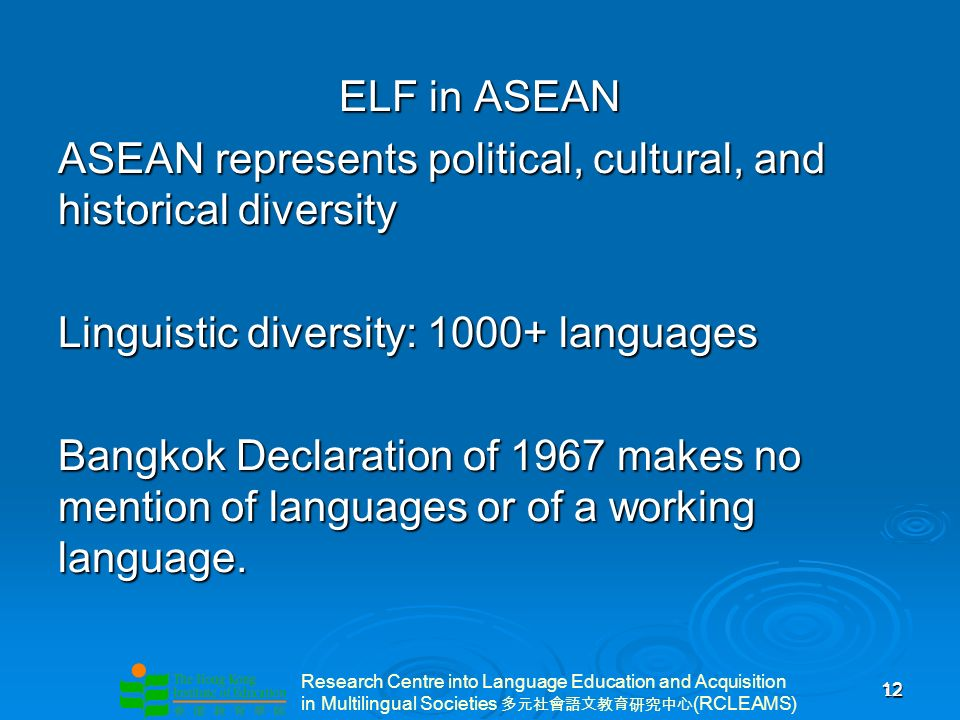 Research Centre into Language Education and Acquisition in Multilingual Societies (RCLEAMS) 12 12 ELF in ASEAN ASEAN represents political, cultural, and historical diversity Linguistic diversity: 1000+ languages Bangkok Declaration of 1967 makes no mention of languages or of a working language.
