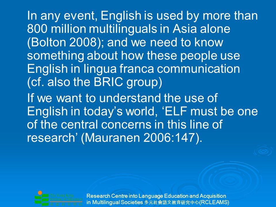Research Centre into Language Education and Acquisition in Multilingual Societies (RCLEAMS) In any event, English is used by more than 800 million multilinguals in Asia alone (Bolton 2008); and we need to know something about how these people use English in lingua franca communication (cf.