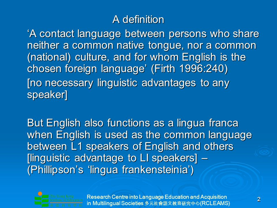 Research Centre into Language Education and Acquisition in Multilingual Societies (RCLEAMS) 2 A definition A contact language between persons who share neither a common native tongue, nor a common (national) culture, and for whom English is the chosen foreign language (Firth 1996:240) [no necessary linguistic advantages to any speaker] But English also functions as a lingua franca when English is used as the common language between L1 speakers of English and others [linguistic advantage to LI speakers] – (Phillipsons lingua frankensteinia)