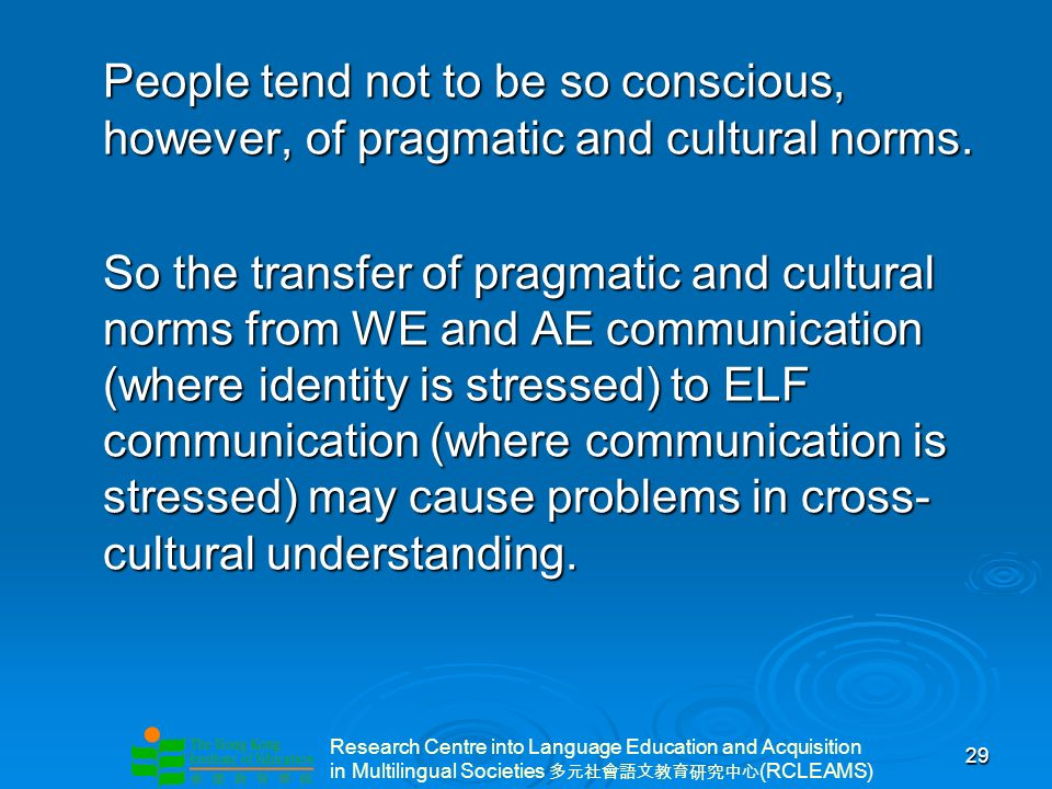 Research Centre into Language Education and Acquisition in Multilingual Societies (RCLEAMS) 29 People tend not to be so conscious, however, of pragmatic and cultural norms.