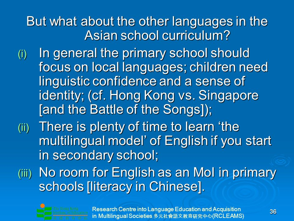 Research Centre into Language Education and Acquisition in Multilingual Societies (RCLEAMS) 36 But what about the other languages in the Asian school