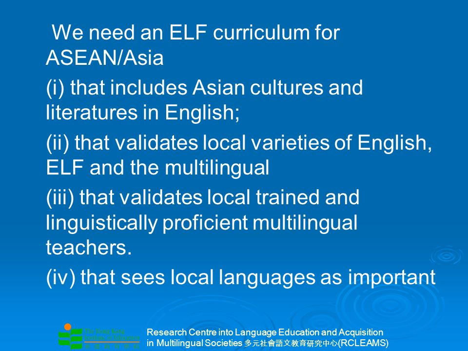 Research Centre into Language Education and Acquisition in Multilingual Societies (RCLEAMS) We need an ELF curriculum for ASEAN/Asia (i) that includes Asian cultures and literatures in English; (ii) that validates local varieties of English, ELF and the multilingual (iii) that validates local trained and linguistically proficient multilingual teachers.