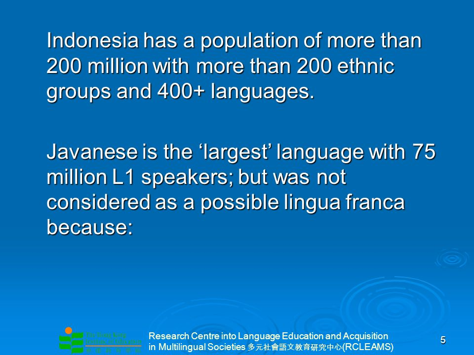 Research Centre into Language Education and Acquisition in Multilingual Societies (RCLEAMS) 5 Indonesia has a population of more than 200 million with more than 200 ethnic groups and 400+ languages.