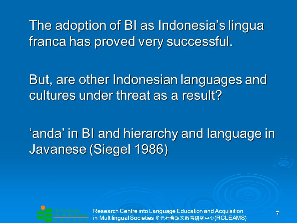Research Centre into Language Education and Acquisition in Multilingual Societies (RCLEAMS) 7 The adoption of BI as Indonesias lingua franca has proved very successful.