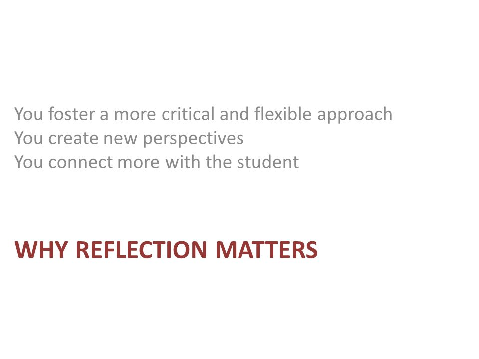 WHY REFLECTION MATTERS You foster a more critical and flexible approach You create new perspectives You connect more with the student