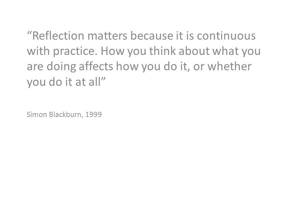 Reflection matters because it is continuous with practice.
