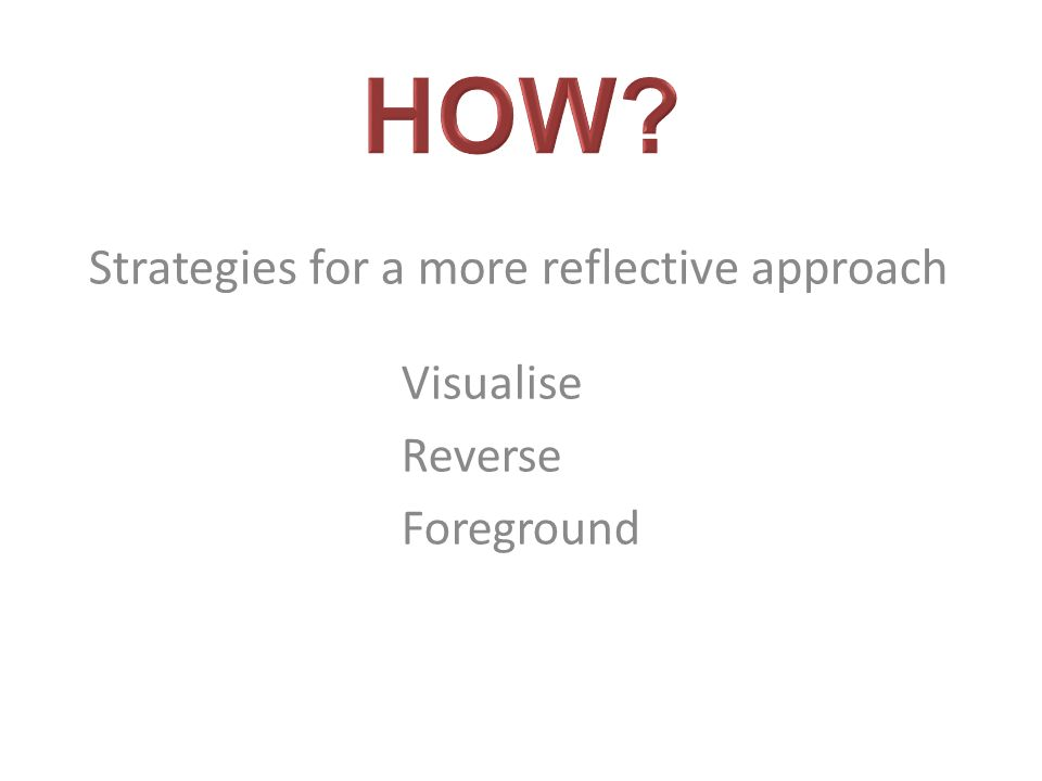 Strategies for a more reflective approach Visualise Reverse Foreground
