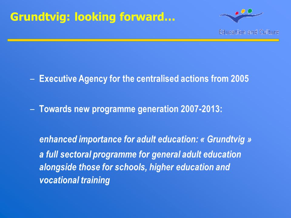 Grundtvig: looking forward… – Executive Agency for the centralised actions from 2005 – Towards new programme generation 2007-2013: enhanced importance