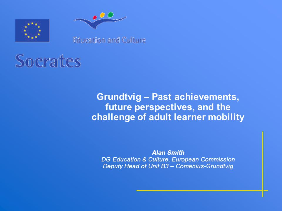 Grundtvig – Past achievements, future perspectives, and the challenge of adult learner mobility Alan Smith DG Education & Culture, European Commission