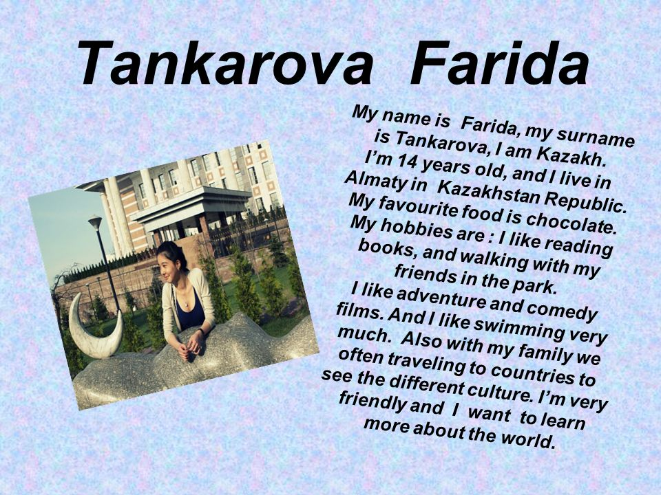 Tankarova Farida My name is Farida, my surname is Tankarova, I am Kazakh.