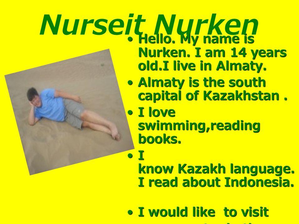 Nurseit Nurken Hello. My name is Nurken. I am 14 years old.I live in Almaty.Hello.