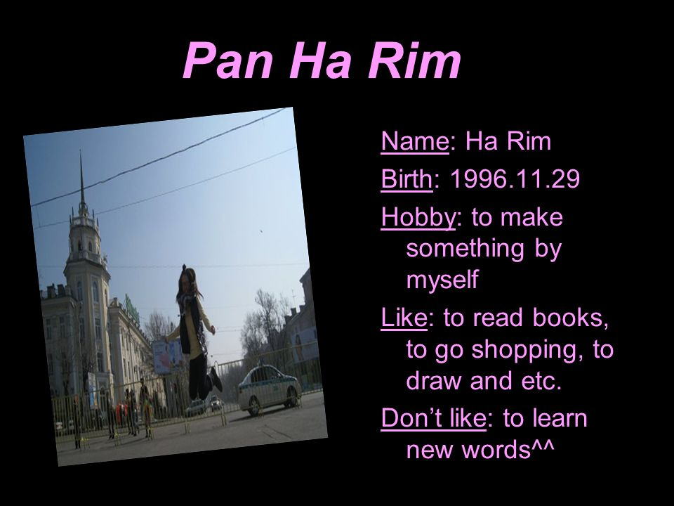 Pan Ha Rim Name: Ha Rim Birth: 1996.11.29 Hobby: to make something by myself Like: to read books, to go shopping, to draw and etc. Dont like: to learn