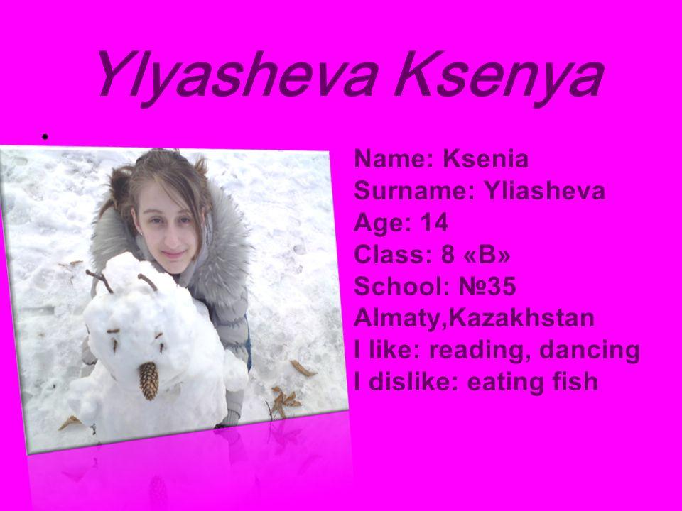 Ylyasheva Ksenya Name: Ksenia Surname: Yliasheva Age: 14 Class: 8 «B» School: 35 Almaty,Kazakhstan I like: reading, dancing I dislike: eating fish