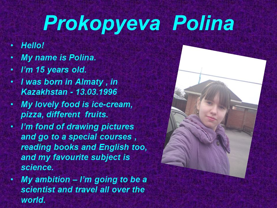 Prokopyeva Polina Hello. My name is Polina. Im 15 years old.
