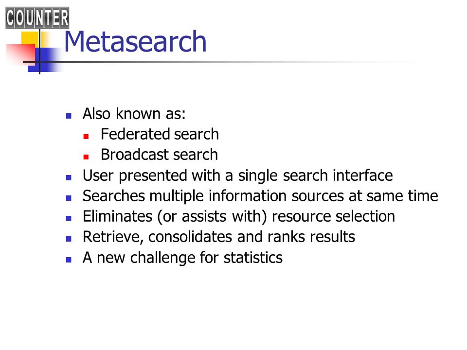 Metasearch Also known as: Federated search Broadcast search User presented with a single search interface Searches multiple information sources at same time Eliminates (or assists with) resource selection Retrieve, consolidates and ranks results A new challenge for statistics