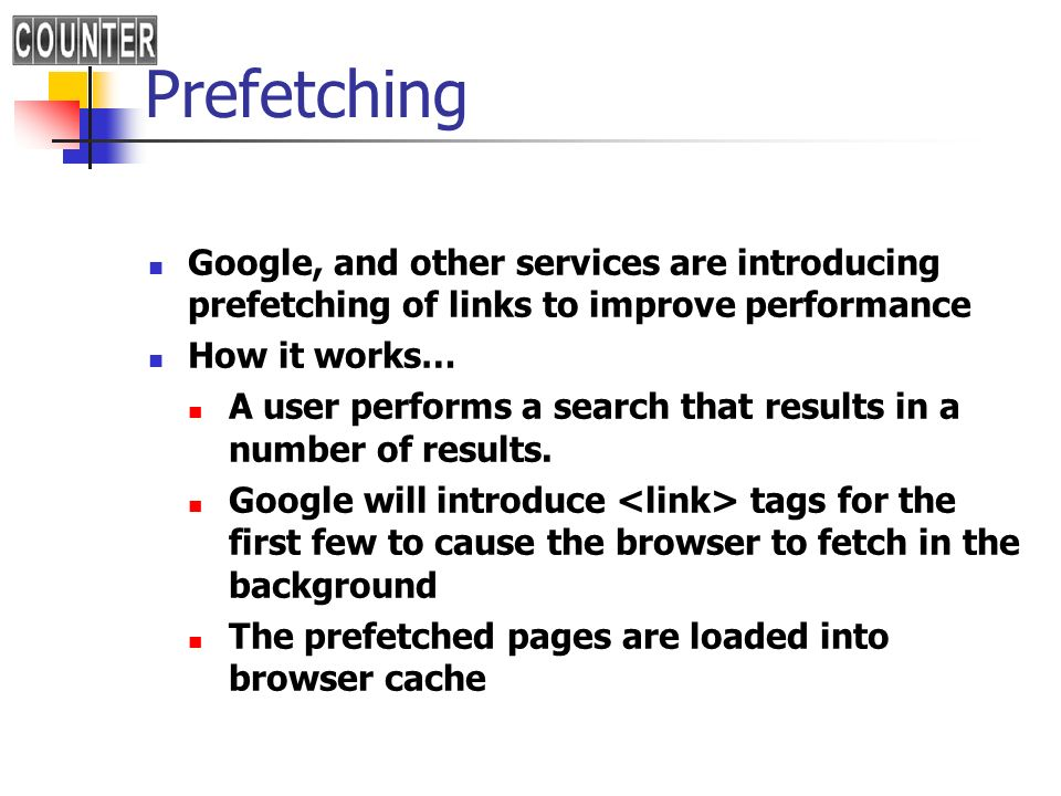 Prefetching Google, and other services are introducing prefetching of links to improve performance How it works… A user performs a search that results in a number of results.