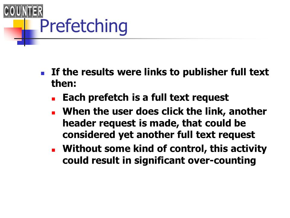 Prefetching If the results were links to publisher full text then: Each prefetch is a full text request When the user does click the link, another header request is made, that could be considered yet another full text request Without some kind of control, this activity could result in significant over-counting