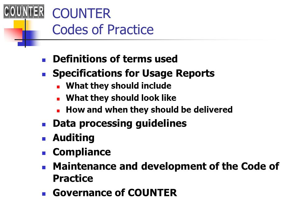 COUNTER Codes of Practice Definitions of terms used Specifications for Usage Reports What they should include What they should look like How and when they should be delivered Data processing guidelines Auditing Compliance Maintenance and development of the Code of Practice Governance of COUNTER