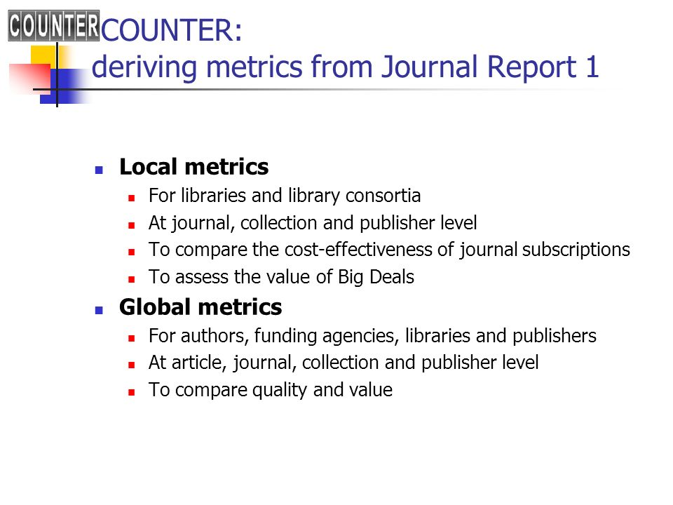 COUNTER: deriving metrics from Journal Report 1 Local metrics For libraries and library consortia At journal, collection and publisher level To compare the cost-effectiveness of journal subscriptions To assess the value of Big Deals Global metrics For authors, funding agencies, libraries and publishers At article, journal, collection and publisher level To compare quality and value
