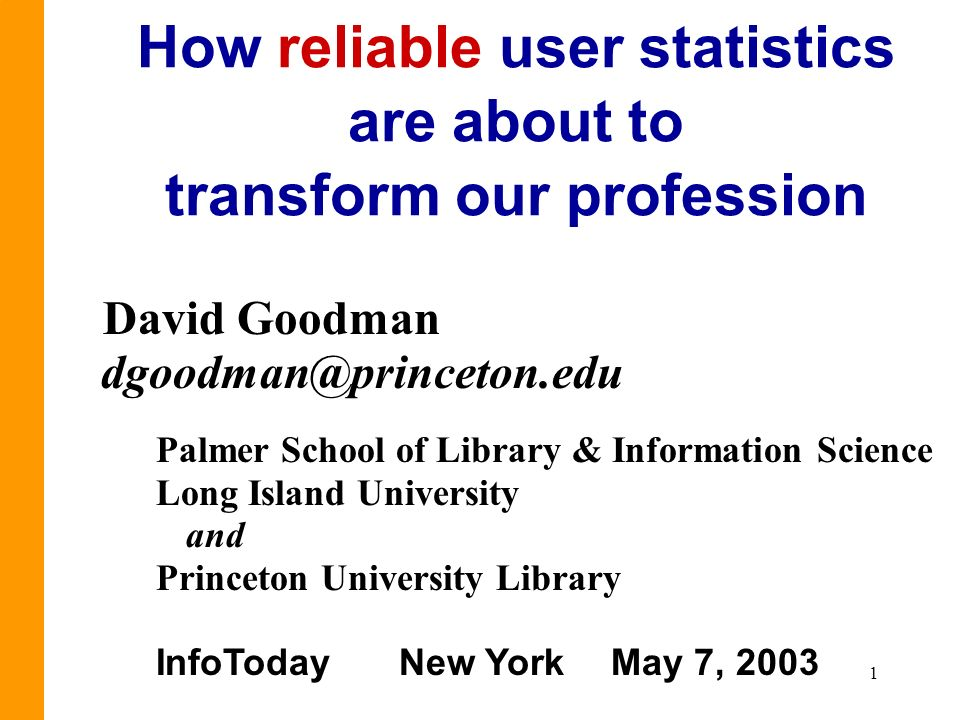 1 How reliable user statistics are about to transform our profession David Goodman dgoodman@princeton.edu Palmer School of Library & Information Scien