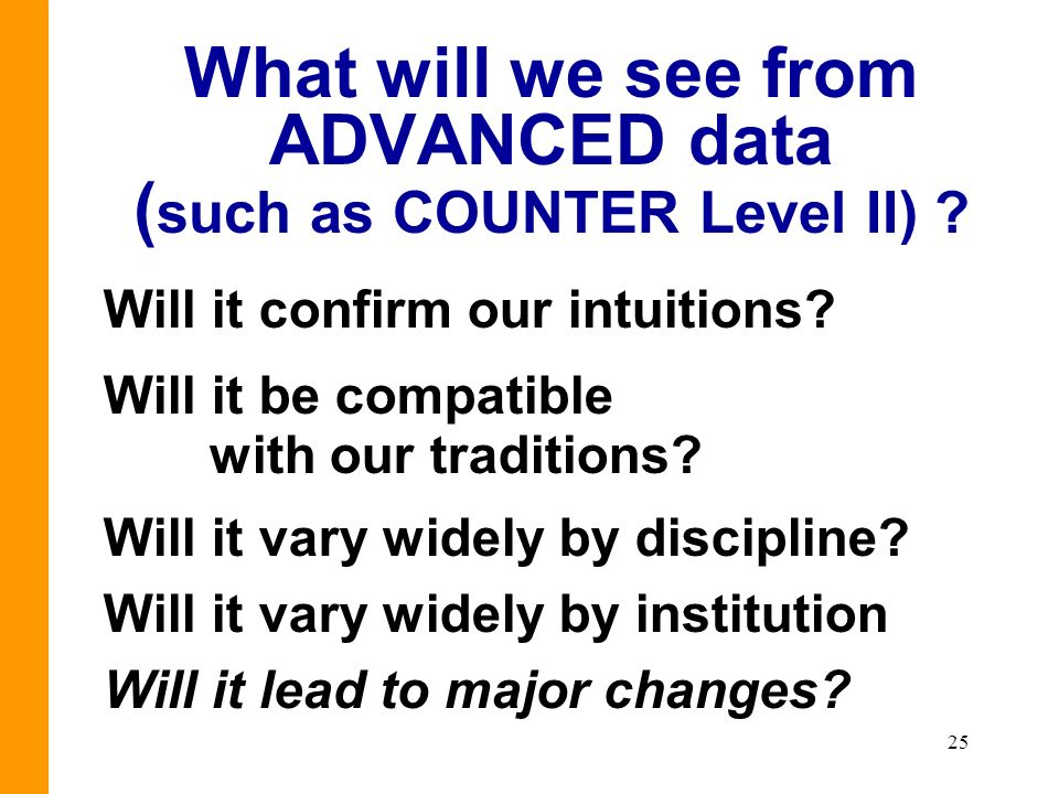 25 What will we see from ADVANCED data ( such as COUNTER Level II) ? Will it confirm our intuitions? Will it be compatible with our traditions? Will i