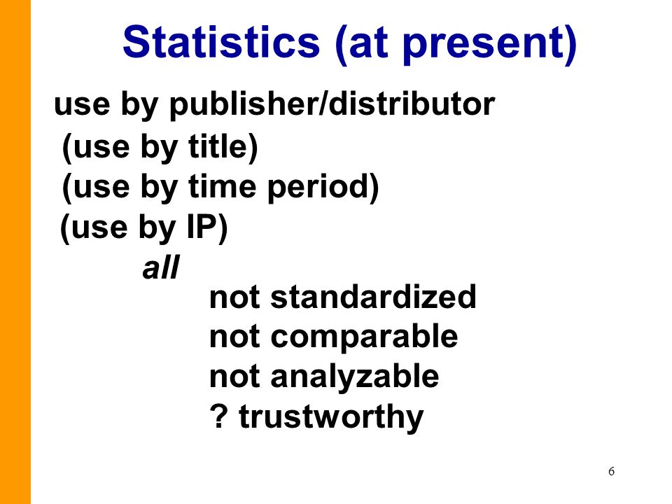 6 Statistics (at present) use by publisher/distributor (use by title) (use by time period) (use by IP) all not standardized not comparable not analyza