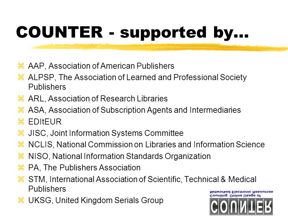 COUNTER - supported by… zAAP, Association of American Publishers zALPSP, The Association of Learned and Professional Society Publishers zARL, Association of Research Libraries zASA, Association of Subscription Agents and Intermediaries zEDItEUR zJISC, Joint Information Systems Committee zNCLIS, National Commission on Libraries and Information Science zNISO, National Information Standards Organization zPA, The Publishers Association zSTM, International Association of Scientific, Technical & Medical Publishers zUKSG, United Kingdom Serials Group