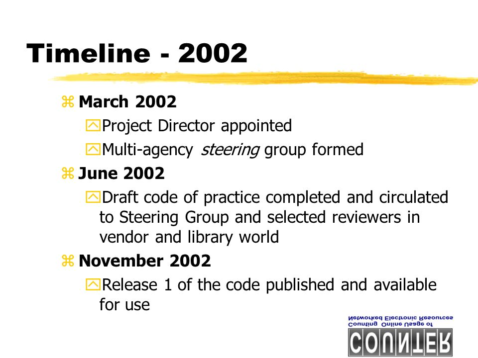 Timeline - 2002 zMarch 2002 yProject Director appointed yMulti-agency steering group formed zJune 2002 yDraft code of practice completed and circulated to Steering Group and selected reviewers in vendor and library world zNovember 2002 yRelease 1 of the code published and available for use