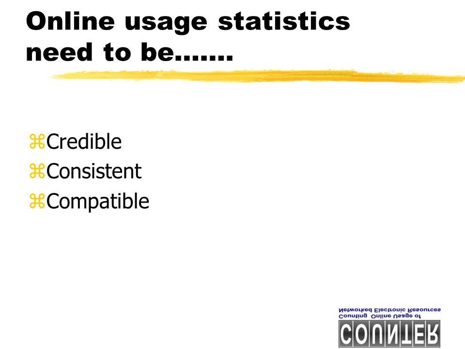 Online usage statistics need to be……. zCredible zConsistent zCompatible