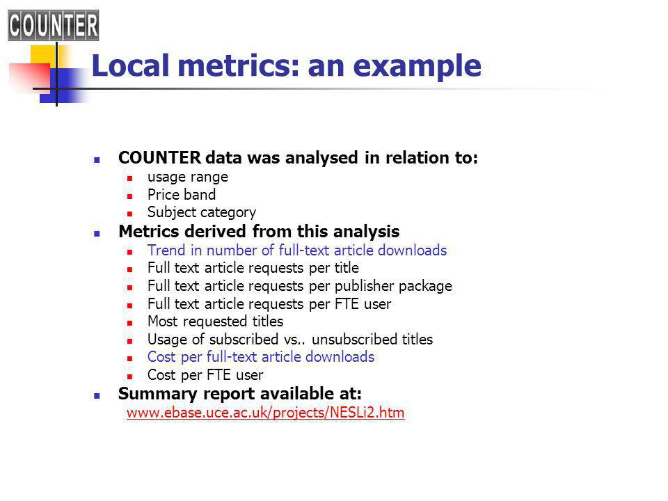 Local metrics: an example COUNTER data was analysed in relation to: usage range Price band Subject category Metrics derived from this analysis Trend in number of full-text article downloads Full text article requests per title Full text article requests per publisher package Full text article requests per FTE user Most requested titles Usage of subscribed vs..