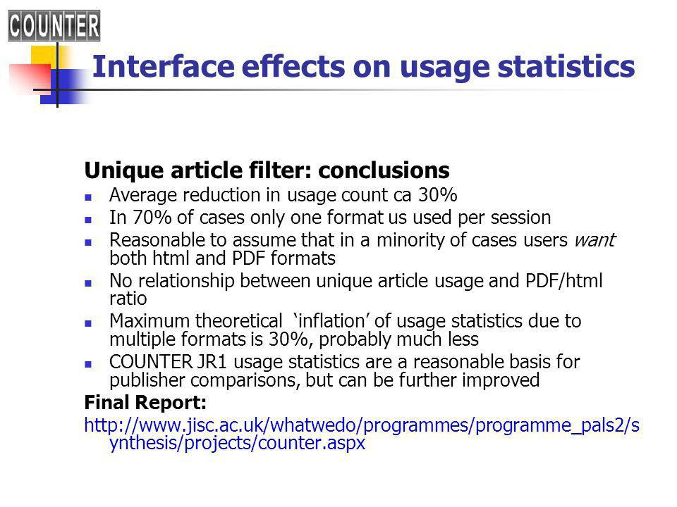 Interface effects on usage statistics Unique article filter: conclusions Average reduction in usage count ca 30% In 70% of cases only one format us used per session Reasonable to assume that in a minority of cases users want both html and PDF formats No relationship between unique article usage and PDF/html ratio Maximum theoretical inflation of usage statistics due to multiple formats is 30%, probably much less COUNTER JR1 usage statistics are a reasonable basis for publisher comparisons, but can be further improved Final Report:   ynthesis/projects/counter.aspx