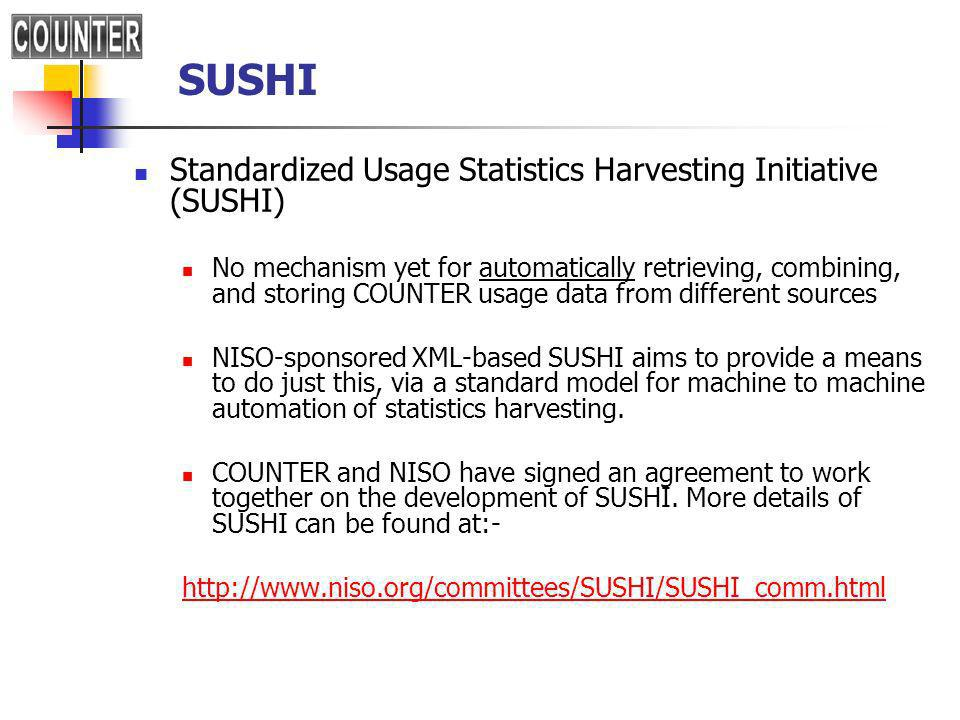 SUSHI Standardized Usage Statistics Harvesting Initiative (SUSHI) No mechanism yet for automatically retrieving, combining, and storing COUNTER usage data from different sources NISO-sponsored XML-based SUSHI aims to provide a means to do just this, via a standard model for machine to machine automation of statistics harvesting.