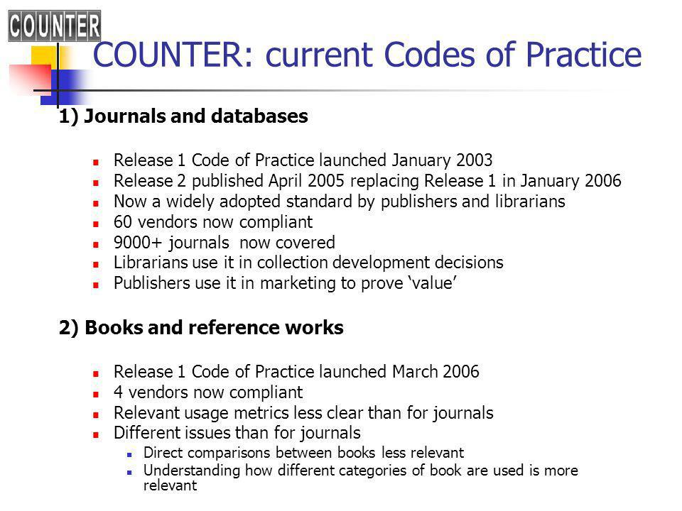 COUNTER: current Codes of Practice 1) Journals and databases Release 1 Code of Practice launched January 2003 Release 2 published April 2005 replacing Release 1 in January 2006 Now a widely adopted standard by publishers and librarians 60 vendors now compliant journals now covered Librarians use it in collection development decisions Publishers use it in marketing to prove value 2) Books and reference works Release 1 Code of Practice launched March vendors now compliant Relevant usage metrics less clear than for journals Different issues than for journals Direct comparisons between books less relevant Understanding how different categories of book are used is more relevant