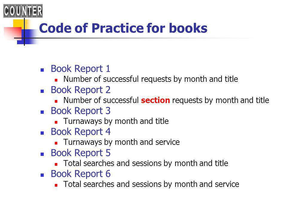 Code of Practice for books Book Report 1 Number of successful requests by month and title Book Report 2 Number of successful section requests by month and title Book Report 3 Turnaways by month and title Book Report 4 Turnaways by month and service Book Report 5 Total searches and sessions by month and title Book Report 6 Total searches and sessions by month and service