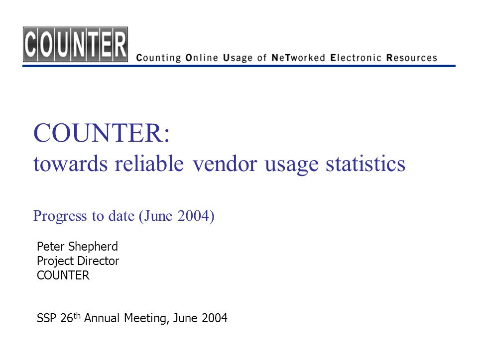 COUNTER: towards reliable vendor usage statistics Progress to date (June 2004) Peter Shepherd Project Director COUNTER SSP 26 th Annual Meeting, June
