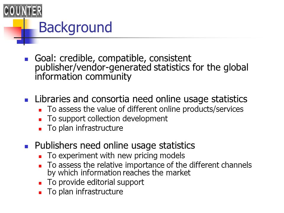 Background Goal: credible, compatible, consistent publisher/vendor-generated statistics for the global information community Libraries and consortia need online usage statistics To assess the value of different online products/services To support collection development To plan infrastructure Publishers need online usage statistics To experiment with new pricing models To assess the relative importance of the different channels by which information reaches the market To provide editorial support To plan infrastructure