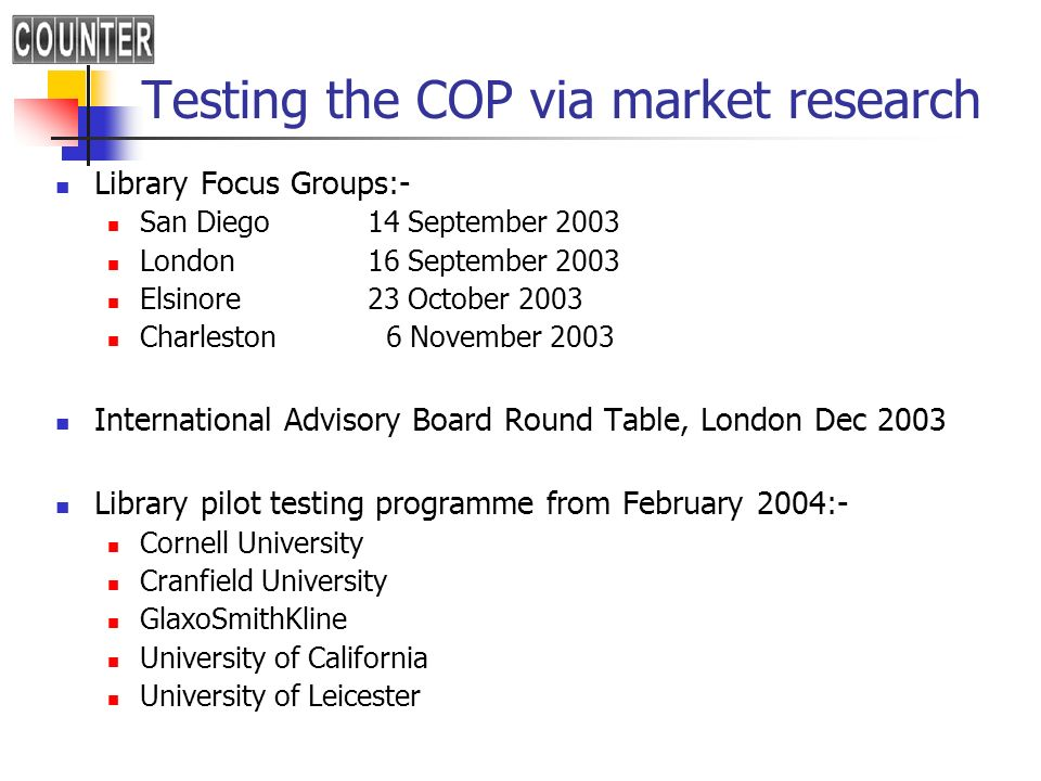 Testing the COP via market research Library Focus Groups:- San Diego 14 September 2003 London 16 September 2003 Elsinore23 October 2003 Charleston 6 November 2003 International Advisory Board Round Table, London Dec 2003 Library pilot testing programme from February 2004:- Cornell University Cranfield University GlaxoSmithKline University of California University of Leicester le