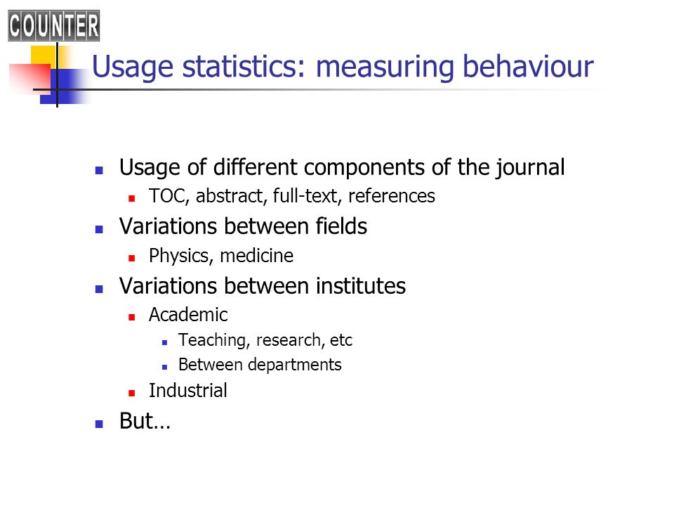 Usage statistics: measuring behaviour Usage of different components of the journal TOC, abstract, full-text, references Variations between fields Phys
