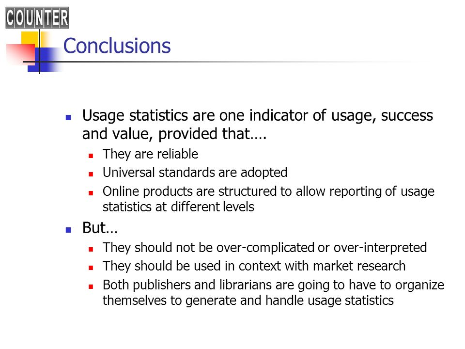 Conclusions Usage statistics are one indicator of usage, success and value, provided that…. They are reliable Universal standards are adopted Online p