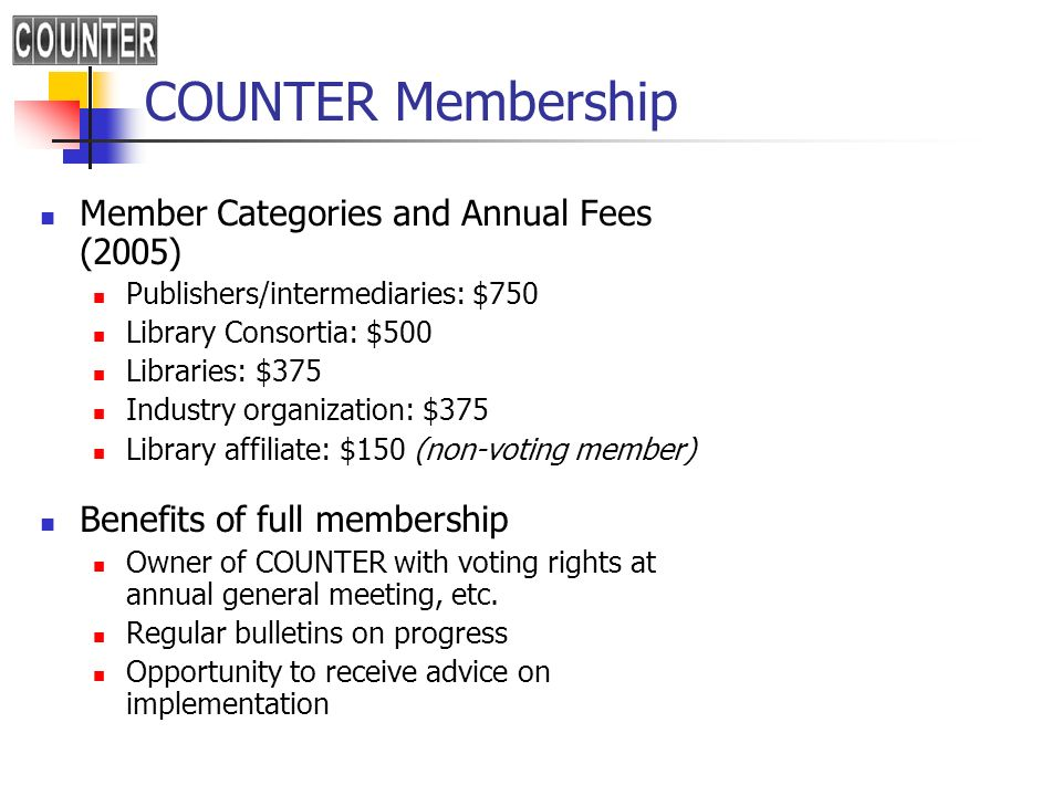 COUNTER Membership Member Categories and Annual Fees (2005) Publishers/intermediaries: $750 Library Consortia: $500 Libraries: $375 Industry organization: $375 Library affiliate: $150 (non-voting member) Benefits of full membership Owner of COUNTER with voting rights at annual general meeting, etc.